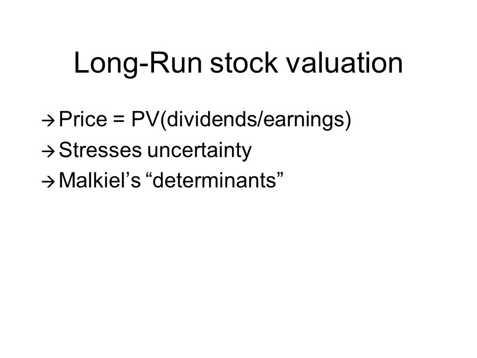 Long-Run stock valuation Price = PV(dividends/earnings) Stresses uncertainty Malkiels determinants