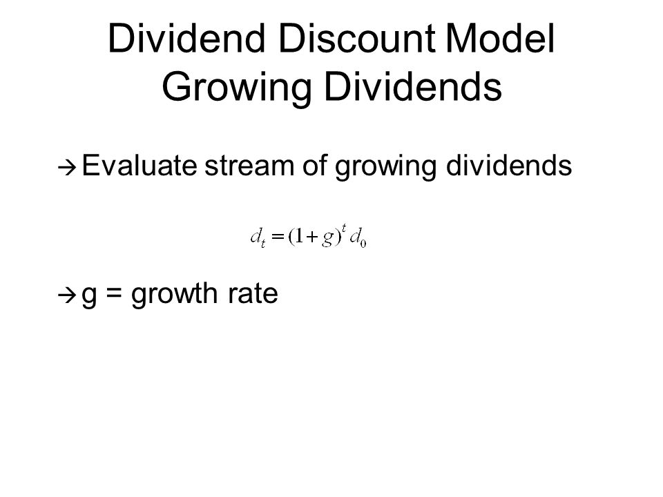Dividend Discount Model Growing Dividends Evaluate stream of growing dividends g = growth rate