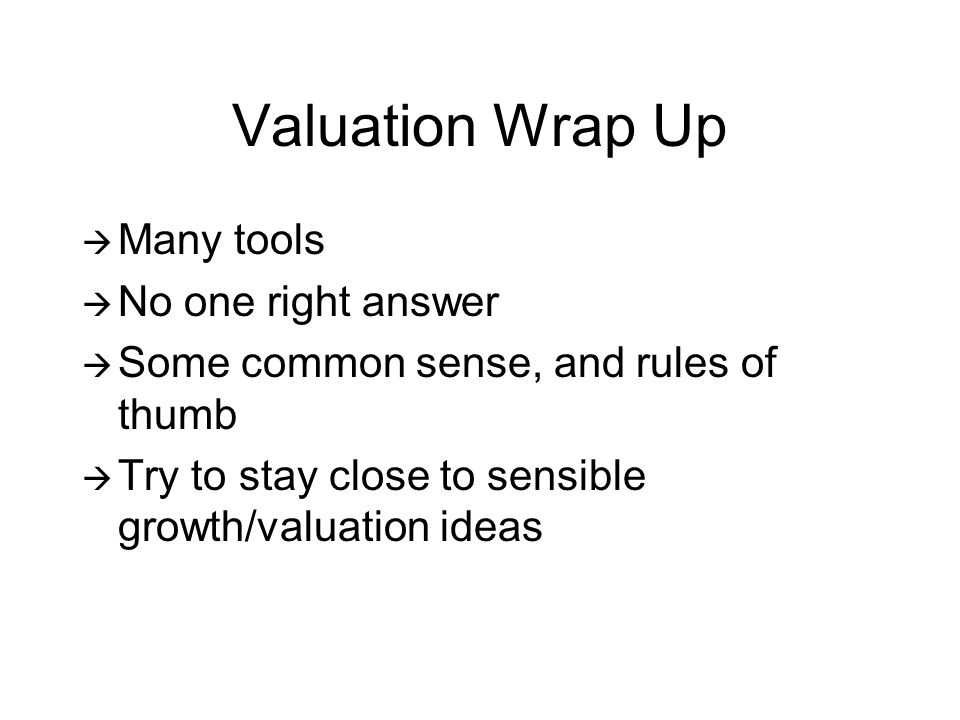 Valuation Wrap Up Many tools No one right answer Some common sense, and rules of thumb Try to stay close to sensible growth/valuation ideas