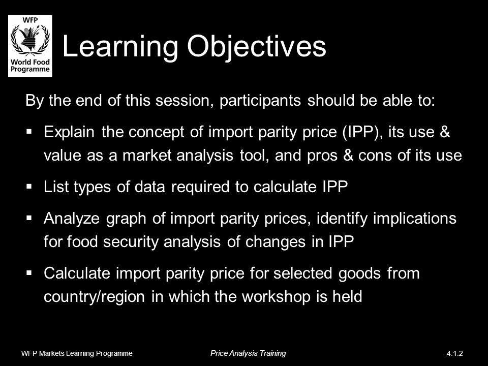 Learning Objectives By the end of this session, participants should be able to: Explain the concept of import parity price (IPP), its use & value as a market analysis tool, and pros & cons of its use List types of data required to calculate IPP Analyze graph of import parity prices, identify implications for food security analysis of changes in IPP Calculate import parity price for selected goods from country/region in which the workshop is held WFP Markets Learning Programme Price Analysis Training 4.1.2