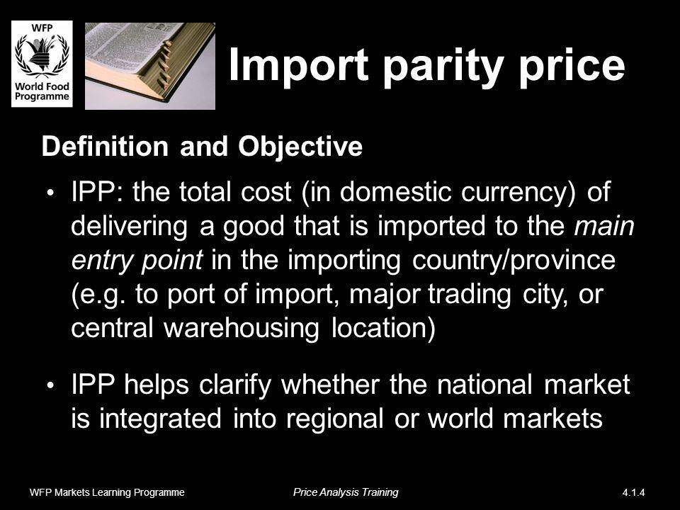 Import parity price Definition and Objective IPP: the total cost (in domestic currency) of delivering a good that is imported to the main entry point in the importing country/province (e.g.