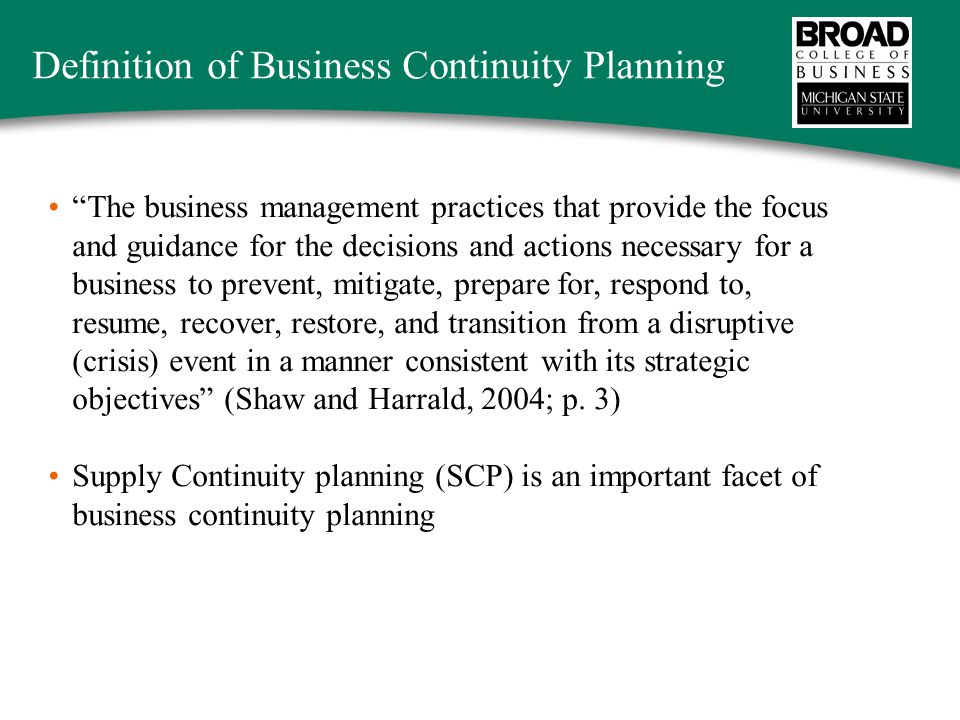 Definition of Business Continuity Planning The business management practices that provide the focus and guidance for the decisions and actions necessary for a business to prevent, mitigate, prepare for, respond to, resume, recover, restore, and transition from a disruptive (crisis) event in a manner consistent with its strategic objectives (Shaw and Harrald, 2004; p.