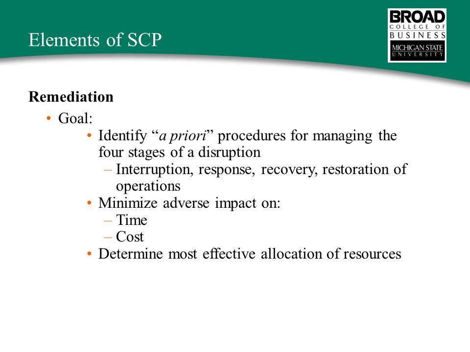 Elements of SCP Remediation Goal: Identify a priori procedures for managing the four stages of a disruption –Interruption, response, recovery, restoration of operations Minimize adverse impact on: –Time –Cost Determine most effective allocation of resources