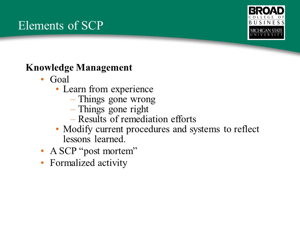 Elements of SCP Knowledge Management Goal Learn from experience –Things gone wrong –Things gone right –Results of remediation efforts Modify current procedures and systems to reflect lessons learned.