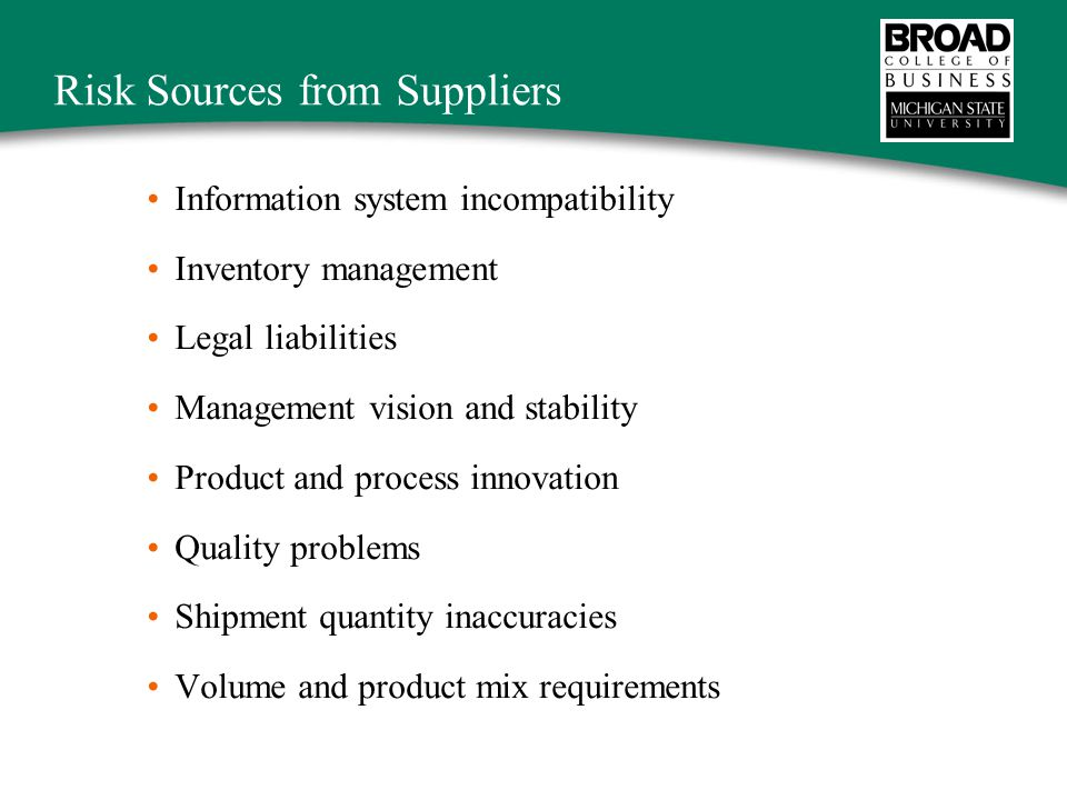 Risk Sources from Suppliers Information system incompatibility Inventory management Legal liabilities Management vision and stability Product and process innovation Quality problems Shipment quantity inaccuracies Volume and product mix requirements