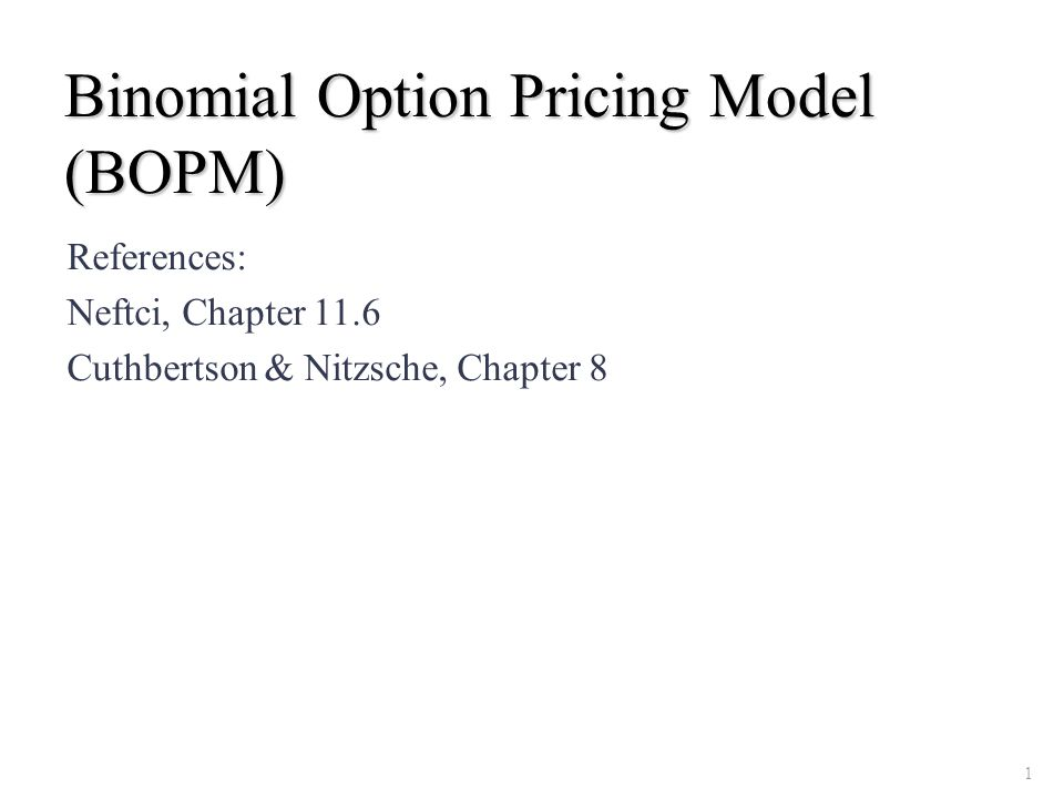Binomial Option Pricing Model (BOPM) References: Neftci, Chapter 11.6 Cuthbertson & Nitzsche, Chapter 8 1