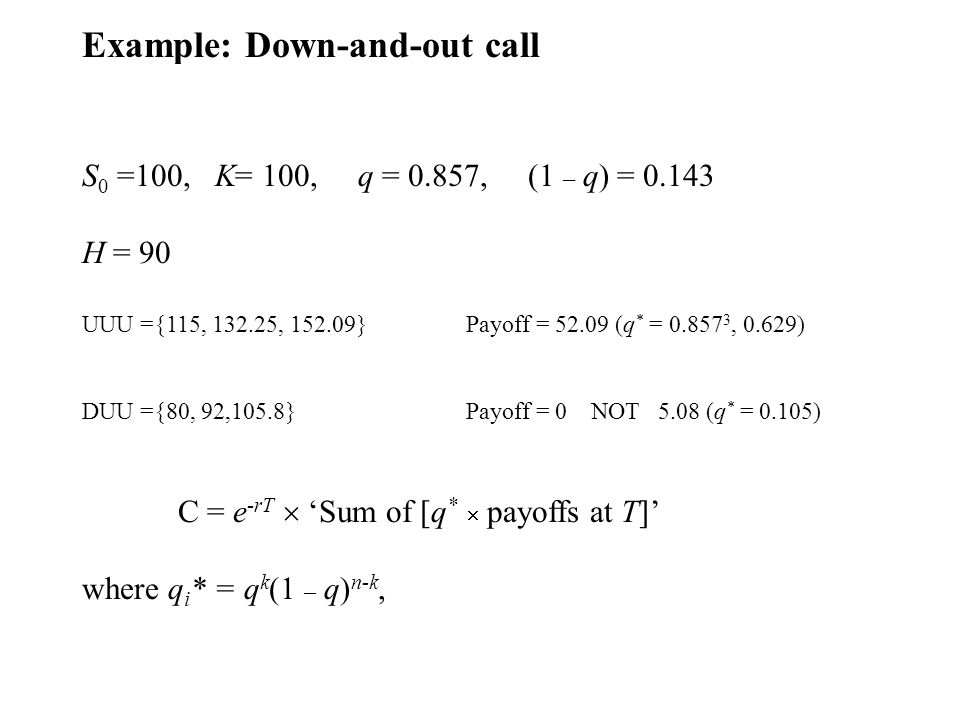 Example: Down-and-out call S 0 =100, K= 100, q = 0.857, (1 – q) = 0.143 H = 90 UUU ={115, 132.25, 152.09} Payoff = 52.09 (q * = 0.857 3, 0.629) DUU ={80, 92,105.8} Payoff = 0 NOT 5.08 (q * = 0.105) C = e -rT Sum of [q * payoffs at T] where q i * = q k (1 – q) n-k,