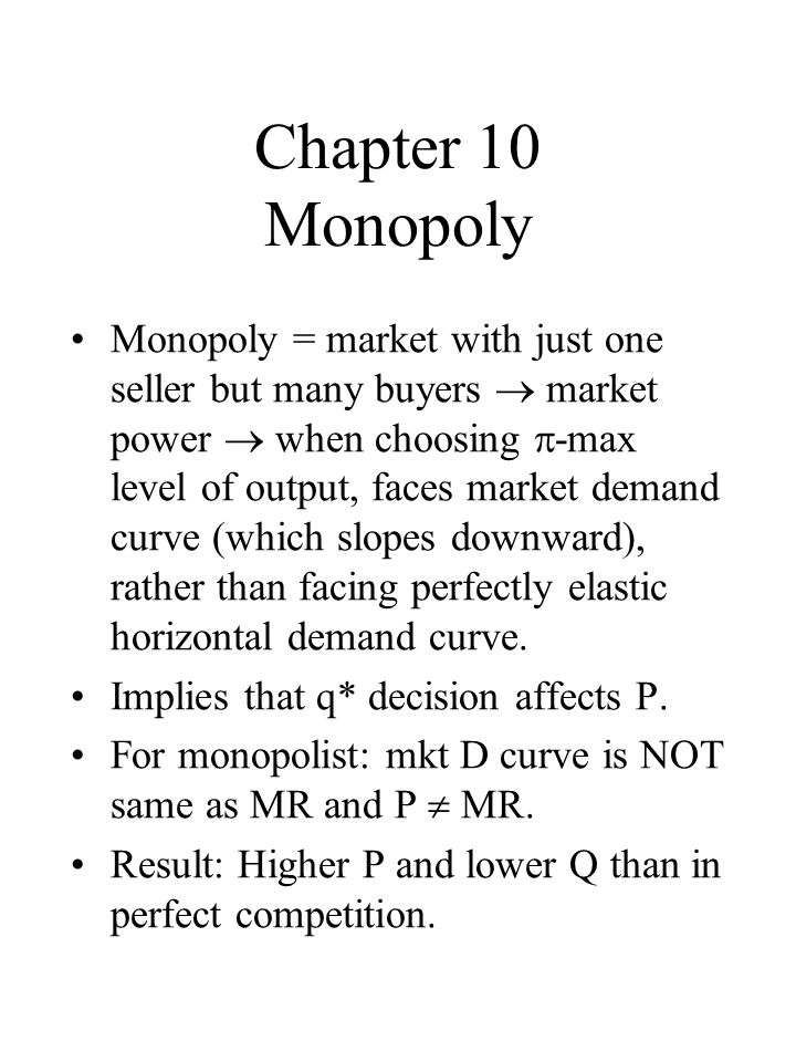 Chapter 10 Monopoly Monopoly = market with just one seller but many buyers market power when choosing -max level of output, faces market demand curve (which slopes downward), rather than facing perfectly elastic horizontal demand curve.