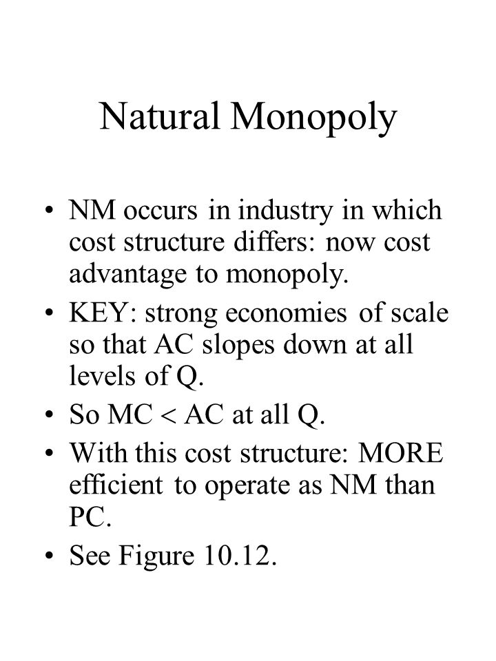 Natural Monopoly NM occurs in industry in which cost structure differs: now cost advantage to monopoly.
