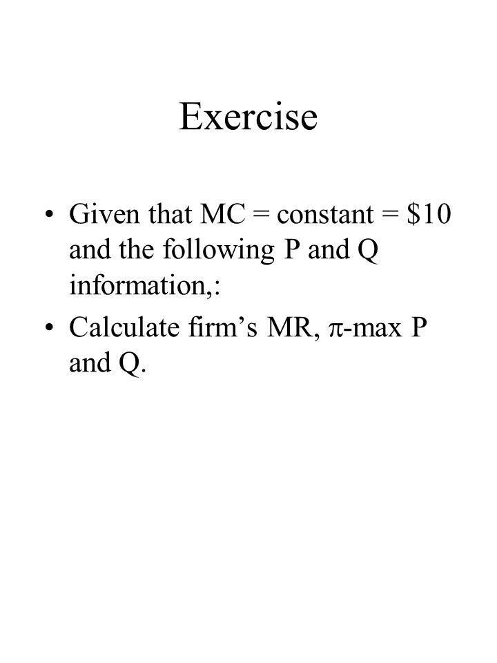 Exercise Given that MC = constant = $10 and the following P and Q information,: Calculate firms MR, -max P and Q.