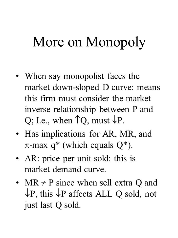 More on Monopoly When say monopolist faces the market down-sloped D curve: means this firm must consider the market inverse relationship between P and Q; I.e., when Q, must P.