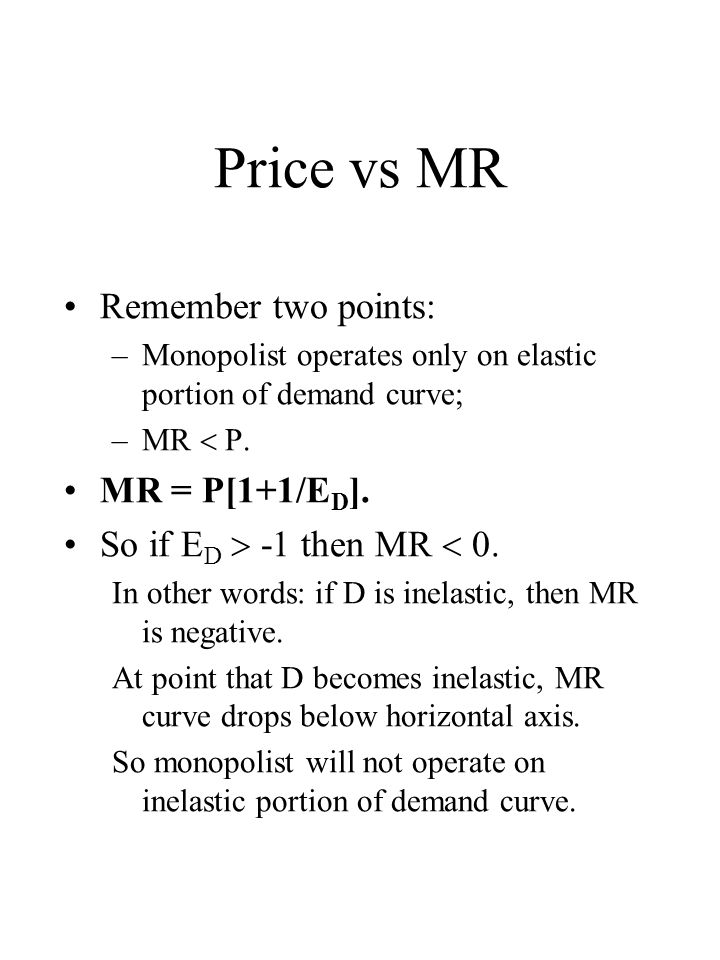 Price vs MR Remember two points: –Monopolist operates only on elastic portion of demand curve; –MR P.