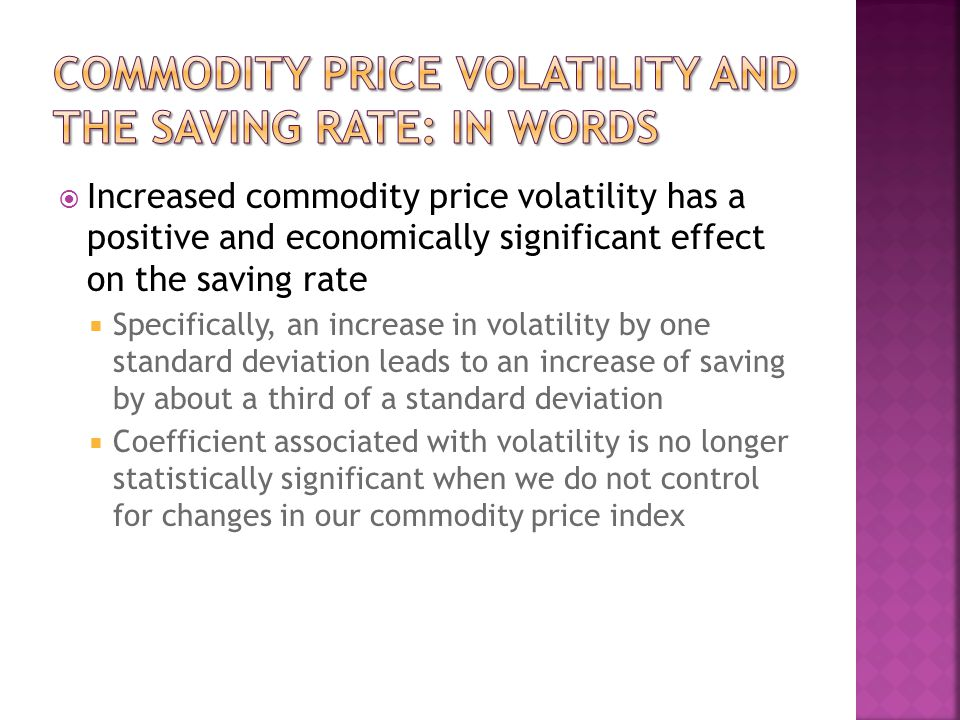Increased commodity price volatility has a positive and economically significant effect on the saving rate Specifically, an increase in volatility by one standard deviation leads to an increase of saving by about a third of a standard deviation Coefficient associated with volatility is no longer statistically significant when we do not control for changes in our commodity price index