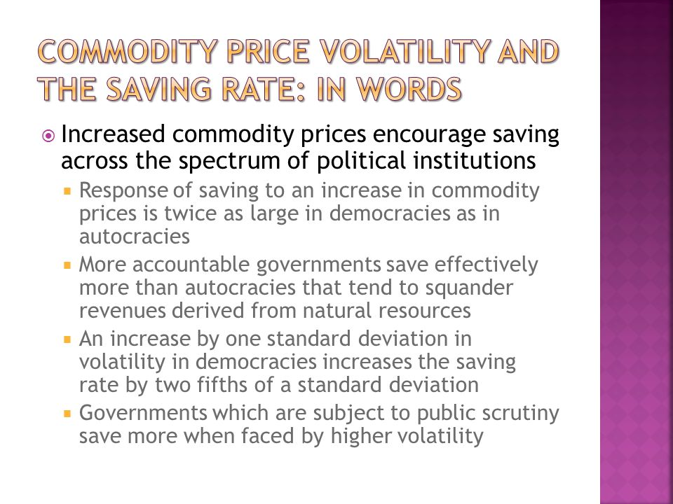 Increased commodity prices encourage saving across the spectrum of political institutions Response of saving to an increase in commodity prices is twice as large in democracies as in autocracies More accountable governments save effectively more than autocracies that tend to squander revenues derived from natural resources An increase by one standard deviation in volatility in democracies increases the saving rate by two fifths of a standard deviation Governments which are subject to public scrutiny save more when faced by higher volatility