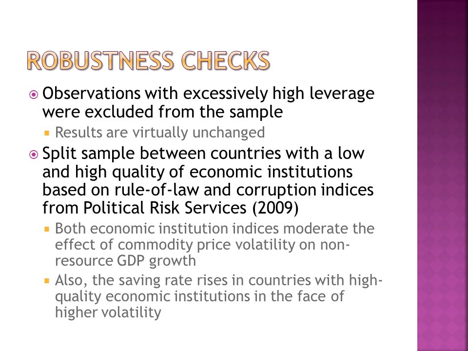 Observations with excessively high leverage were excluded from the sample Results are virtually unchanged Split sample between countries with a low and high quality of economic institutions based on rule-of-law and corruption indices from Political Risk Services (2009) Both economic institution indices moderate the effect of commodity price volatility on non- resource GDP growth Also, the saving rate rises in countries with high- quality economic institutions in the face of higher volatility