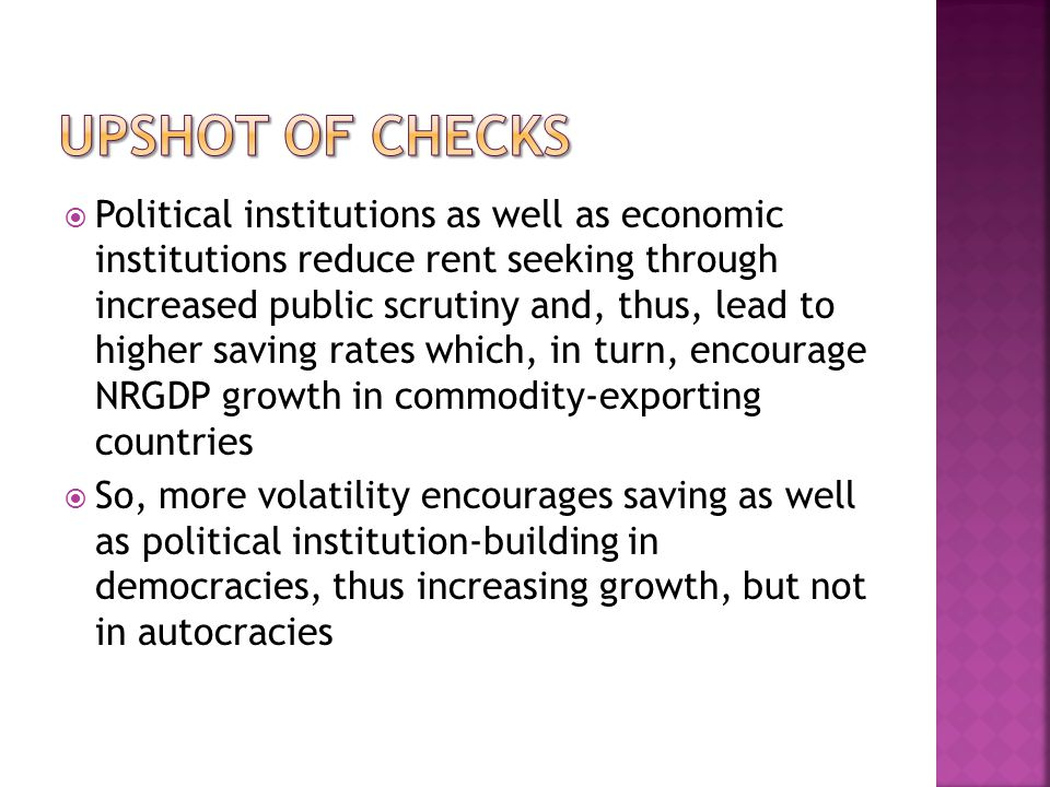 Political institutions as well as economic institutions reduce rent seeking through increased public scrutiny and, thus, lead to higher saving rates which, in turn, encourage NRGDP growth in commodity-exporting countries So, more volatility encourages saving as well as political institution-building in democracies, thus increasing growth, but not in autocracies