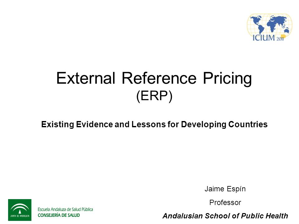 External Reference Pricing (ERP) Existing Evidence and Lessons for Developing Countries Jaime Espín Professor Andalusian School of Public Health
