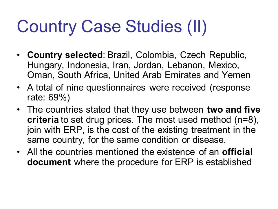 Country Case Studies (II) Country selected: Brazil, Colombia, Czech Republic, Hungary, Indonesia, Iran, Jordan, Lebanon, Mexico, Oman, South Africa, United Arab Emirates and Yemen A total of nine questionnaires were received (response rate: 69%) The countries stated that they use between two and five criteria to set drug prices.