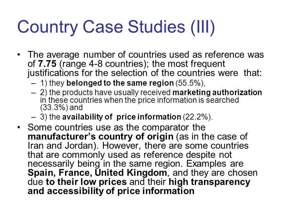Country Case Studies (III) The average number of countries used as reference was of 7.75 (range 4-8 countries); the most frequent justifications for the selection of the countries were that: –1) they belonged to the same region (55.5%), –2) the products have usually received marketing authorization in these countries when the price information is searched (33.3%) and –3) the availability of price information (22.2%).