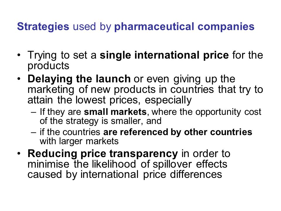 Strategies used by pharmaceutical companies Trying to set a single international price for the products Delaying the launch or even giving up the marketing of new products in countries that try to attain the lowest prices, especially –If they are small markets, where the opportunity cost of the strategy is smaller, and –if the countries are referenced by other countries with larger markets Reducing price transparency in order to minimise the likelihood of spillover effects caused by international price differences