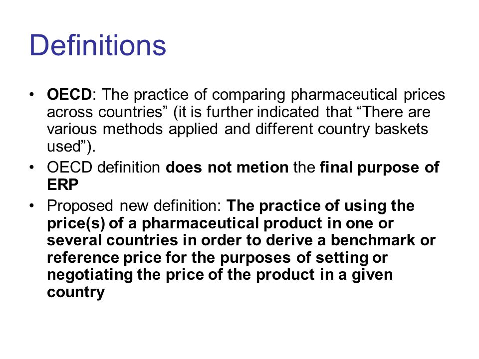 Definitions OECD: The practice of comparing pharmaceutical prices across countries (it is further indicated that There are various methods applied and different country baskets used).