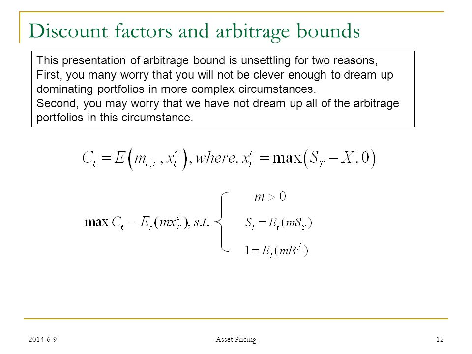 12 Discount factors and arbitrage bounds This presentation of arbitrage bound is unsettling for two reasons, First, you many worry that you will not be clever enough to dream up dominating portfolios in more complex circumstances.