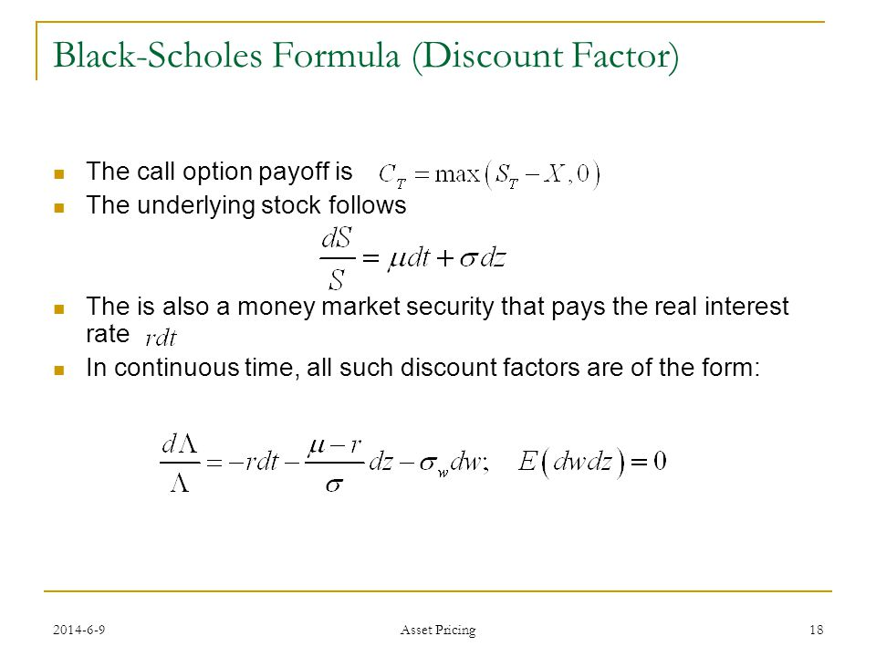 18 Black-Scholes Formula (Discount Factor) The call option payoff is The underlying stock follows The is also a money market security that pays the real interest rate In continuous time, all such discount factors are of the form: Asset Pricing