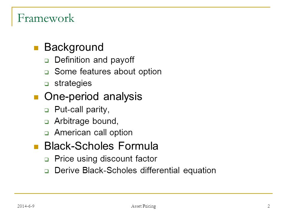 2 Framework Background Definition and payoff Some features about option strategies One-period analysis Put-call parity, Arbitrage bound, American call option Black-Scholes Formula Price using discount factor Derive Black-Scholes differential equation Asset Pricing