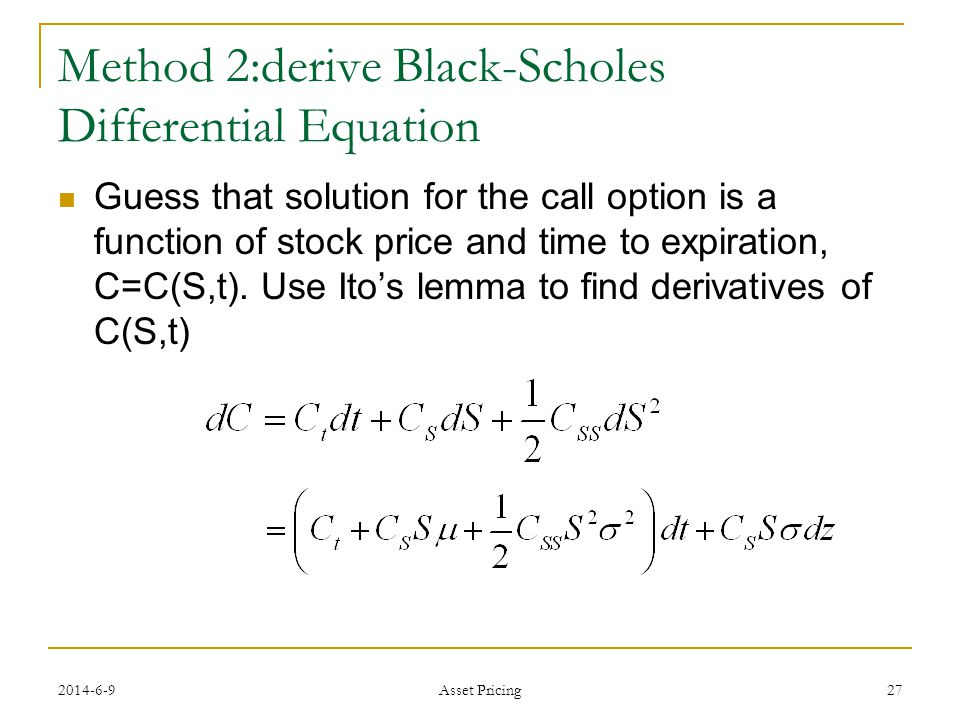 27 Method 2:derive Black-Scholes Differential Equation Guess that solution for the call option is a function of stock price and time to expiration, C=C(S,t).