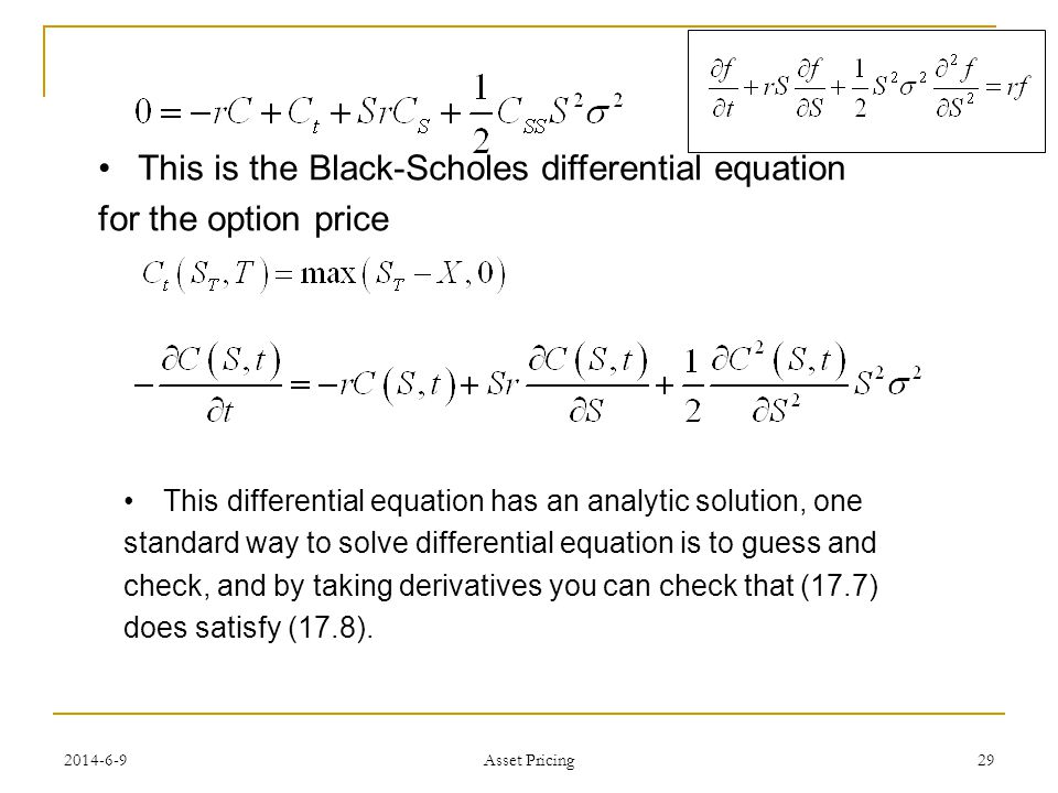 29 This is the Black-Scholes differential equation for the option price This differential equation has an analytic solution, one standard way to solve differential equation is to guess and check, and by taking derivatives you can check that (17.7) does satisfy (17.8).
