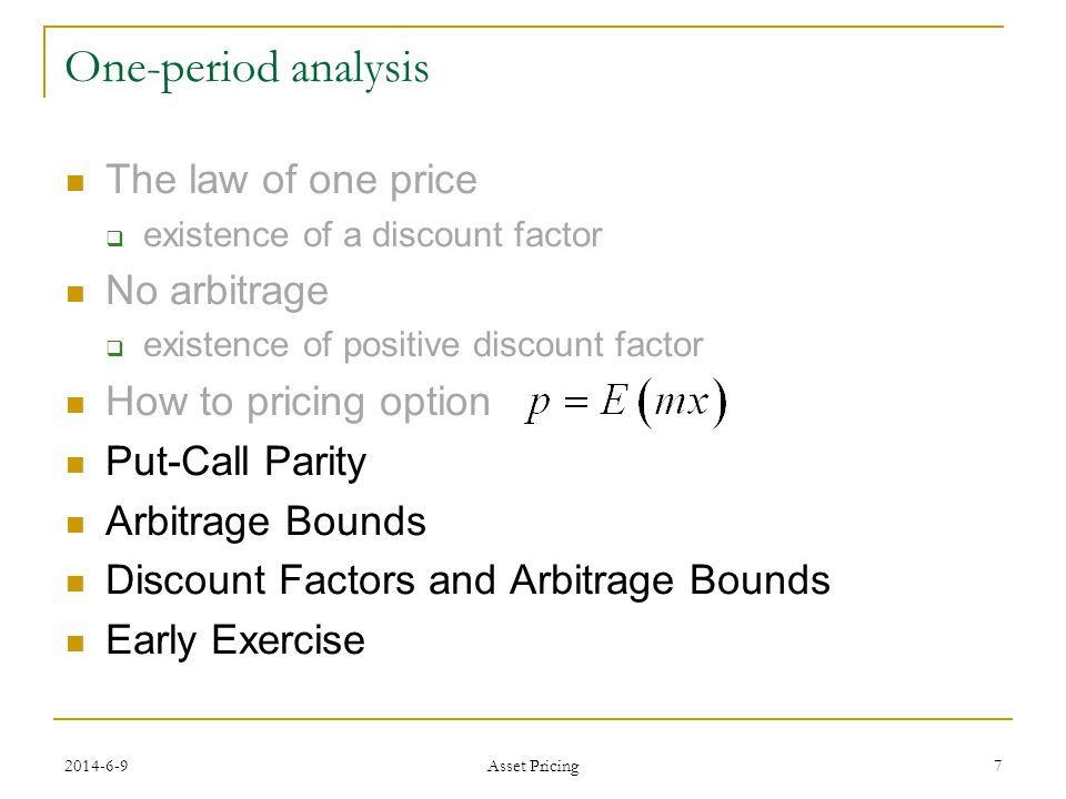 7 One-period analysis The law of one price existence of a discount factor No arbitrage existence of positive discount factor How to pricing option Put-Call Parity Arbitrage Bounds Discount Factors and Arbitrage Bounds Early Exercise Asset Pricing