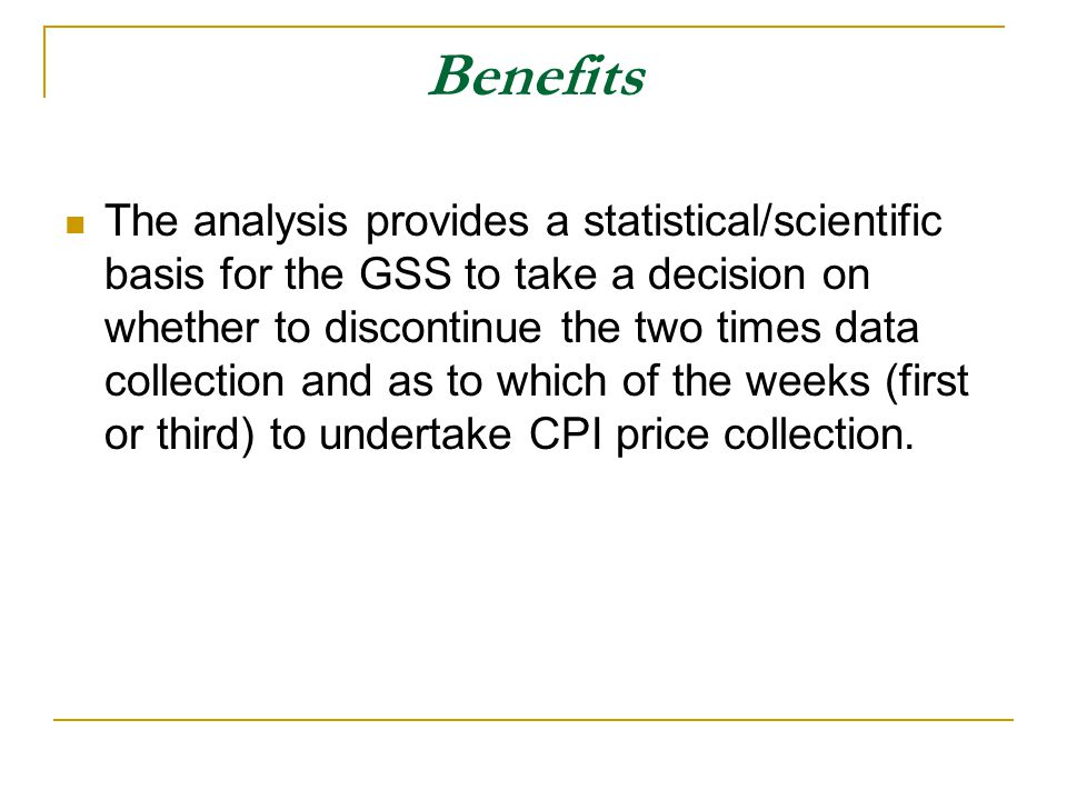 Benefits The analysis provides a statistical/scientific basis for the GSS to take a decision on whether to discontinue the two times data collection and as to which of the weeks (first or third) to undertake CPI price collection.