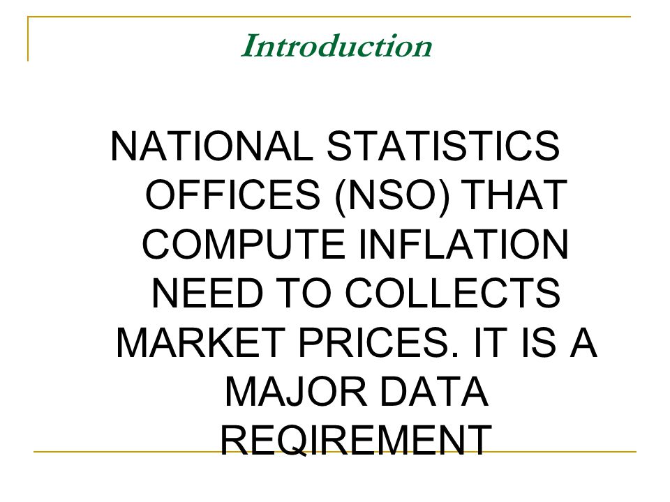 Introduction NATIONAL STATISTICS OFFICES (NSO) THAT COMPUTE INFLATION NEED TO COLLECTS MARKET PRICES.