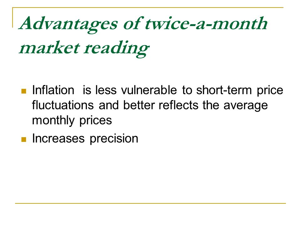 Advantages of twice-a-month market reading Inflation is less vulnerable to short-term price fluctuations and better reflects the average monthly prices Increases precision