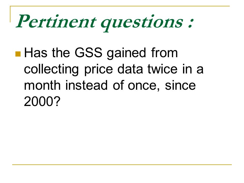 Pertinent questions : Has the GSS gained from collecting price data twice in a month instead of once, since 2000