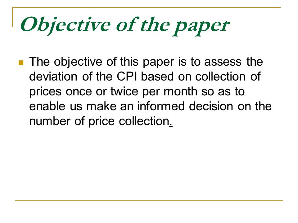 Objective of the paper The objective of this paper is to assess the deviation of the CPI based on collection of prices once or twice per month so as to enable us make an informed decision on the number of price collection.