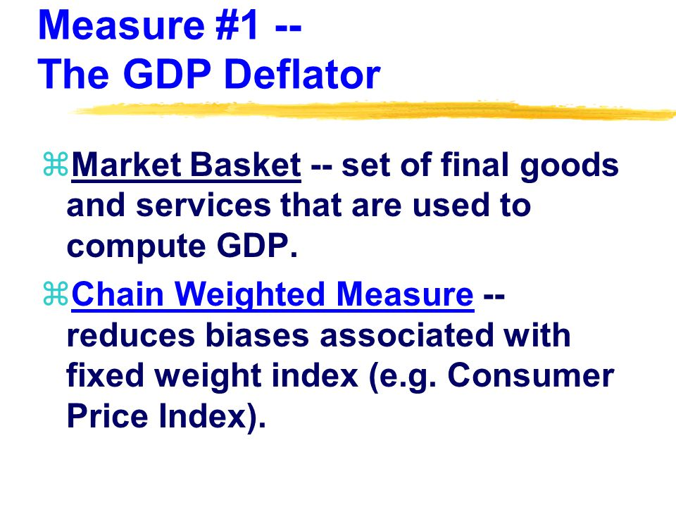 Measure #1 -- The GDP Deflator zMarket Basket -- set of final goods and services that are used to compute GDP.