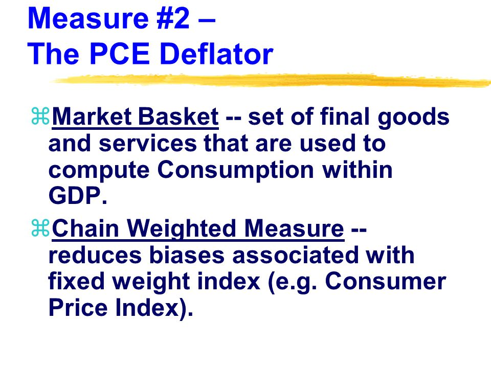 Measure #2 – The PCE Deflator zMarket Basket -- set of final goods and services that are used to compute Consumption within GDP.