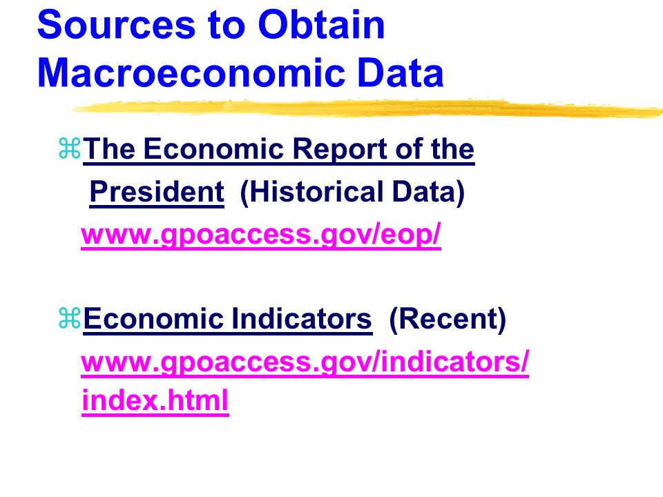 Sources to Obtain Macroeconomic Data zThe Economic Report of the President (Historical Data) www.gpoaccess.gov/eop/ zEconomic Indicators (Recent) www.gpoaccess.gov/indicators/ index.htmlwww.gpoaccess.gov/indicators/
