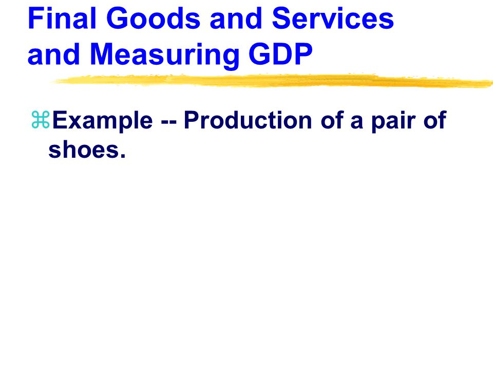 Final Goods and Services and Measuring GDP zExample -- Production of a pair of shoes.