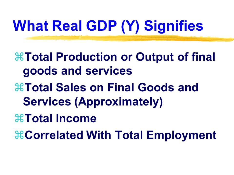 What Real GDP (Y) Signifies zTotal Production or Output of final goods and services zTotal Sales on Final Goods and Services (Approximately) zTotal Income zCorrelated With Total Employment