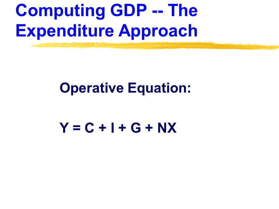 Computing GDP -- The Expenditure Approach Operative Equation: Y = C + I + G + NX