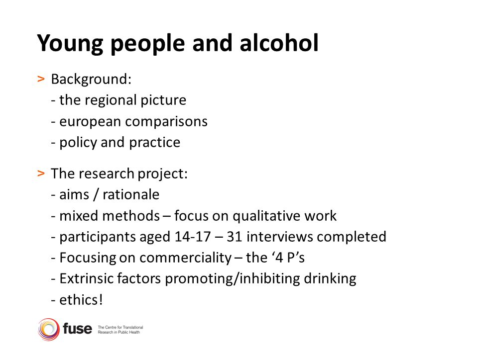 Young people and alcohol > Background: - the regional picture - european comparisons - policy and practice > The research project: - aims / rationale - mixed methods – focus on qualitative work - participants aged 14-17 – 31 interviews completed - Focusing on commerciality – the 4 Ps - Extrinsic factors promoting/inhibiting drinking - ethics!