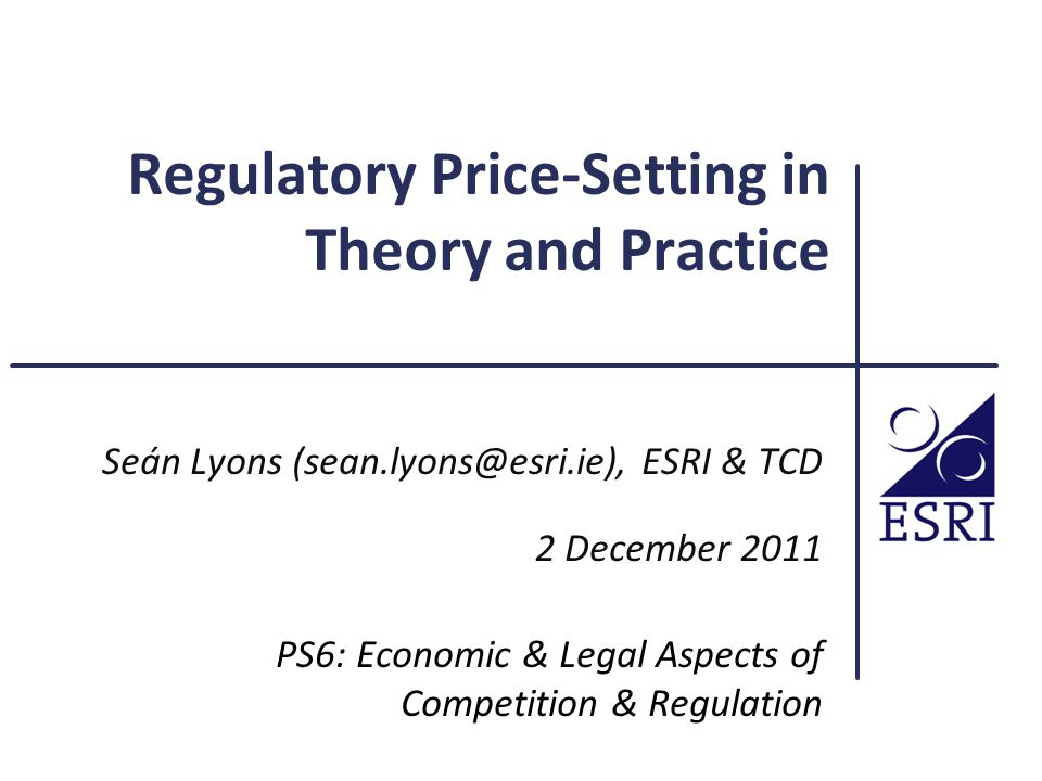 Regulatory Price-Setting in Theory and Practice Seán Lyons (sean.lyons@esri.ie), ESRI & TCD 2 December 2011 PS6: Economic & Legal Aspects of Competition & Regulation