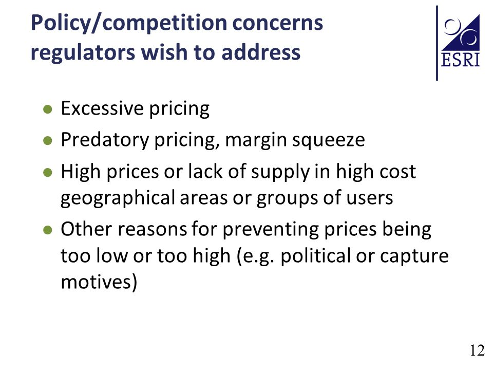 Policy/competition concerns regulators wish to address Excessive pricing Predatory pricing, margin squeeze High prices or lack of supply in high cost geographical areas or groups of users Other reasons for preventing prices being too low or too high (e.g.