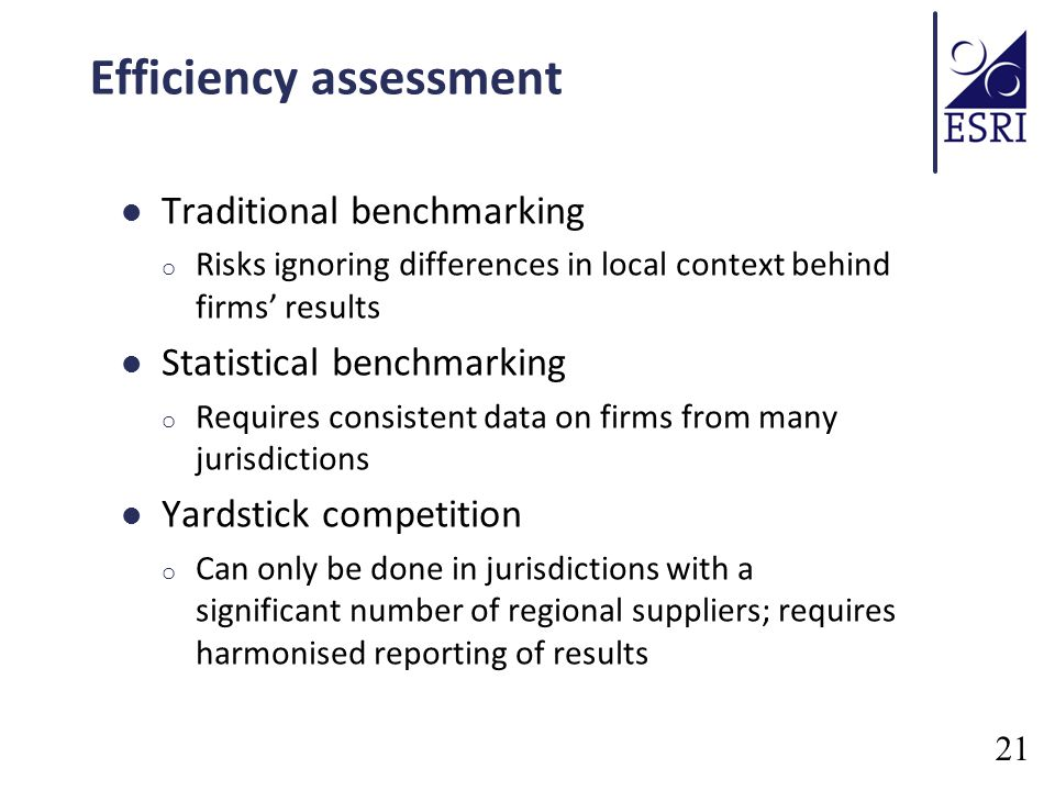 Efficiency assessment Traditional benchmarking o Risks ignoring differences in local context behind firms results Statistical benchmarking o Requires consistent data on firms from many jurisdictions Yardstick competition o Can only be done in jurisdictions with a significant number of regional suppliers; requires harmonised reporting of results 21