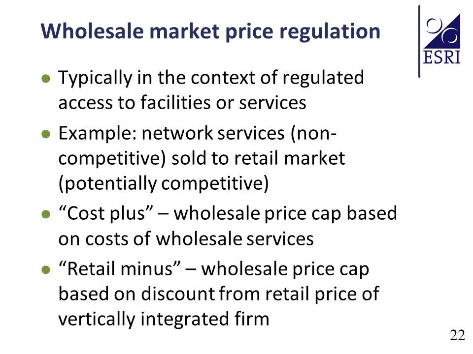 Wholesale market price regulation Typically in the context of regulated access to facilities or services Example: network services (non- competitive) sold to retail market (potentially competitive) Cost plus – wholesale price cap based on costs of wholesale services Retail minus – wholesale price cap based on discount from retail price of vertically integrated firm 22