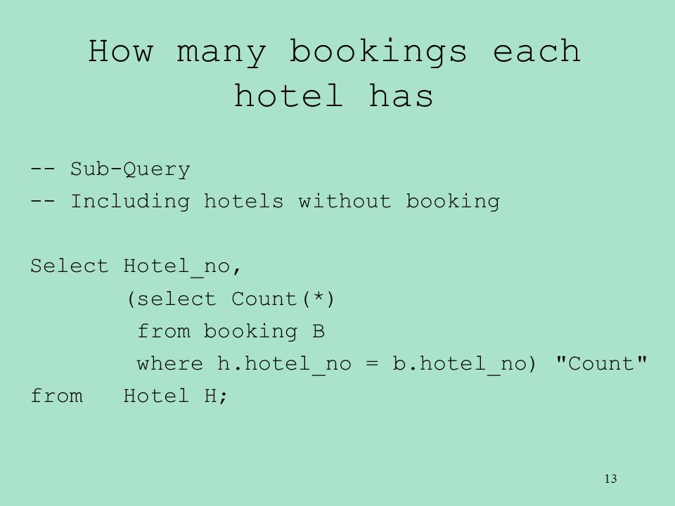 How many bookings each hotel has -- Sub-Query -- Including hotels without booking Select Hotel_no, (select Count(*) from booking B where h.hotel_no = b.hotel_no) Count from Hotel H; 13