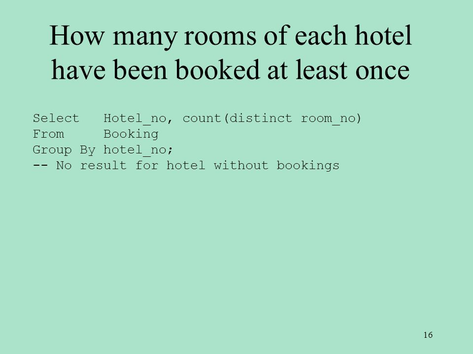 How many rooms of each hotel have been booked at least once Select Hotel_no, count(distinct room_no) From Booking Group By hotel_no; -- No result for hotel without bookings 16