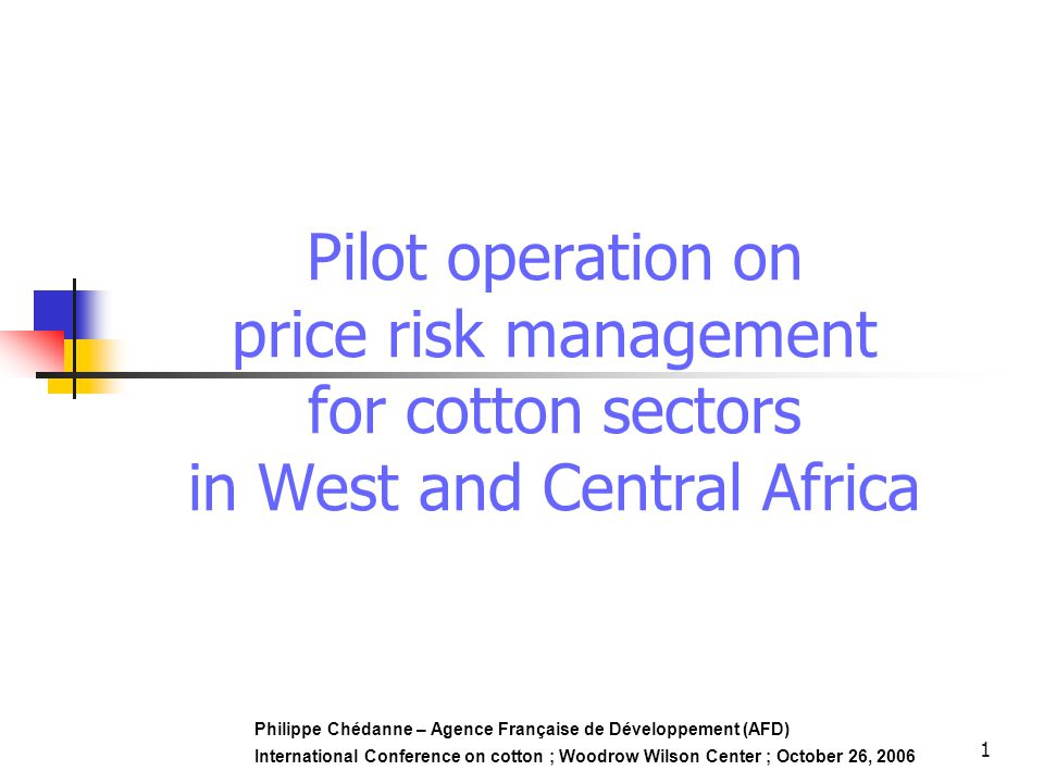 1 Pilot operation on price risk management for cotton sectors in West and Central Africa Philippe Chédanne – Agence Française de Développement (AFD) International Conference on cotton ; Woodrow Wilson Center ; October 26, 2006